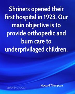 Howard Thompson - Shriners opened their first hospital in 1923. Our main objective is to provide orthopedic and burn care to underprivilaged children.