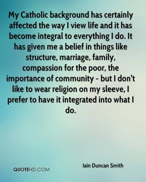 My Catholic background has certainly affected the way I view life and it has become integral to everything I do. It has given me a belief in things like structure, marriage, family, compassion for the poor, the importance of community - but I don't like to wear religion on my sleeve, I prefer to have it integrated into what I do.