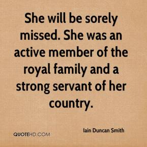 Iain Duncan Smith - She will be sorely missed. She was an active member of the royal family and a strong servant of her country.