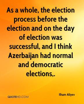 Ilham Aliyev - As a whole, the election process before the election and on the day of election was successful, and I think Azerbaijan had normal and democratic elections.