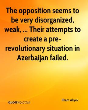 Ilham Aliyev - The opposition seems to be very disorganized, weak, ... Their attempts to create a pre-revolutionary situation in Azerbaijan failed.