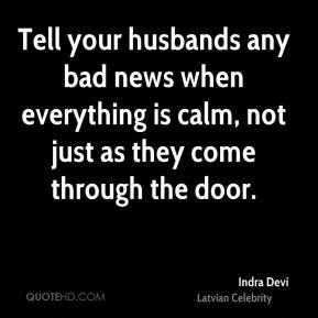 Indra Devi - Tell your husbands any bad news when everything is calm, not just as they come through the door.