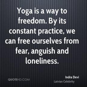 Indra Devi - Yoga is a way to freedom. By its constant practice, we can free ourselves from fear, anguish and loneliness.