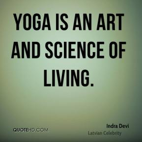 Indra Devi - Yoga is an art and science of living.