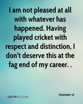 Inzamam-ul - I am not pleased at all with whatever has happened. Having played cricket with respect and distinction, I don't deserve this at the fag end of my career. .