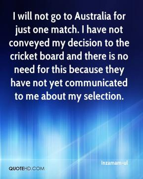 Inzamam-ul - I will not go to Australia for just one match. I have not conveyed my decision to the cricket board and there is no need for this because they have not yet communicated to me about my selection.