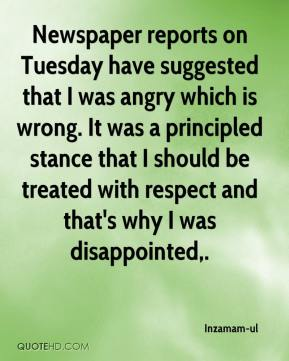 Inzamam-ul - Newspaper reports on Tuesday have suggested that I was angry which is wrong. It was a principled stance that I should be treated with respect and that's why I was disappointed.