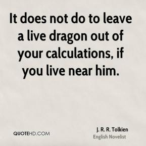 J. R. R. Tolkien - It does not do to leave a live dragon out of your calculations, if you live near him.