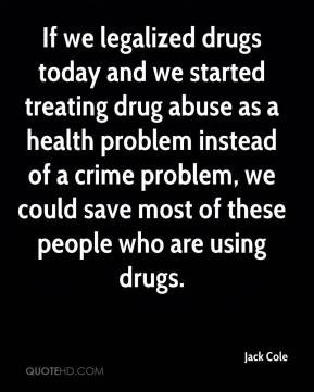 Jack Cole - If we legalized drugs today and we started treating drug abuse as a health problem instead of a crime problem, we could save most of these people who are using drugs.