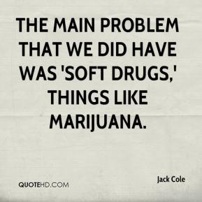Jack Cole - The main problem that we did have was 'soft drugs,' things like marijuana.