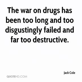 Jack Cole - The war on drugs has been too long and too disgustingly failed and far too destructive.
