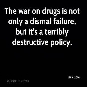 Jack Cole - The war on drugs is not only a dismal failure, but it's a terribly destructive policy.