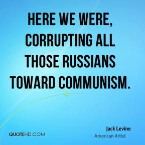 Here we were, corrupting all those Russians toward communism.