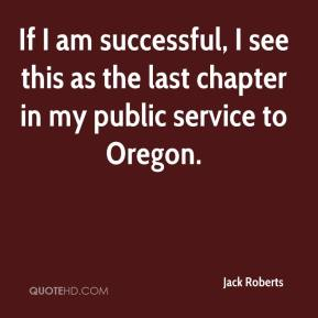Jack Roberts - If I am successful, I see this as the last chapter in my public service to Oregon.