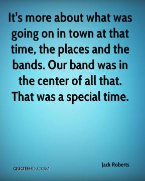 Jack Roberts - It's more about what was going on in town at that time, the places and the bands. Our band was in the center of all that. That was a special time.
