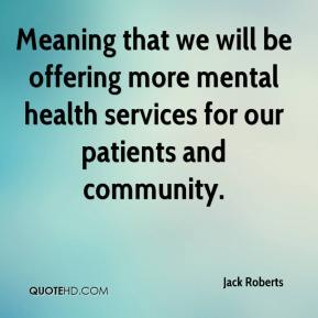 Jack Roberts - Meaning that we will be offering more mental health services for our patients and community.