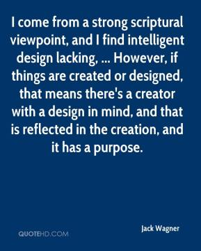 I come from a strong scriptural viewpoint, and I find intelligent design lacking, ... However, if things are created or designed, that means there's a creator with a design in mind, and that is reflected in the creation, and it has a purpose.