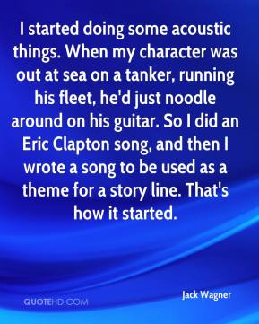 I started doing some acoustic things. When my character was out at sea on a tanker, running his fleet, he'd just noodle around on his guitar. So I did an Eric Clapton song, and then I wrote a song to be used as a theme for a story line. That's how it started.