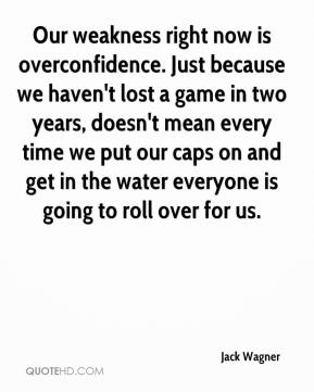 Our weakness right now is overconfidence. Just because we haven't lost a game in two years, doesn't mean every time we put our caps on and get in the water everyone is going to roll over for us.