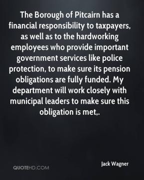 The Borough of Pitcairn has a financial responsibility to taxpayers, as well as to the hardworking employees who provide important government services like police protection, to make sure its pension obligations are fully funded. My department will work closely with municipal leaders to make sure this obligation is met.