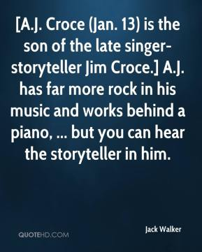 Jack Walker - [A.J. Croce (Jan. 13) is the son of the late singer-storyteller Jim Croce.] A.J. has far more rock in his music and works behind a piano, ... but you can hear the storyteller in him.