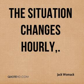 The situation changes hourly.