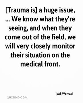 [Trauma is] a huge issue, ... We know what they're seeing, and when they come out of the field, we will very closely monitor their situation on the medical front.