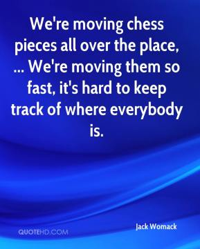 We're moving chess pieces all over the place, ... We're moving them so fast, it's hard to keep track of where everybody is.