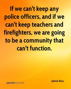 If we can't keep any police officers, and if we can't keep teachers and firefighters, we are going to be a community that can't function.