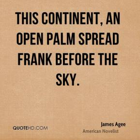 James Agee - This continent, an open palm spread frank before the sky.
