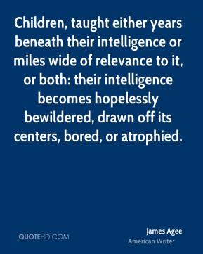 Children, taught either years beneath their intelligence or miles wide of relevance to it, or both: their intelligence becomes hopelessly bewildered, drawn off its centers, bored, or atrophied.