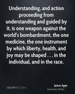 Understanding, and action proceeding from understanding and guided by it, is one weapon against the world's bombardment, the one medicine, the one instrument by which liberty, health, and joy may be shaped . . . in the individual, and in the race.