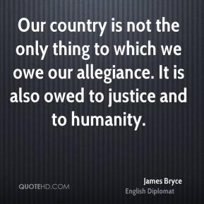Our country is not the only thing to which we owe our allegiance. It is also owed to justice and to humanity.