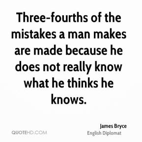 James Bryce - Three-fourths of the mistakes a man makes are made because he does not really know what he thinks he knows.