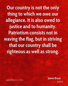 James Bryce - Our country is not the only thing to which we owe our allegiance. It is also owed to justice and to humanity. Patriotism consists not in waving the flag, but in striving that our country shall be righteous as well as strong.