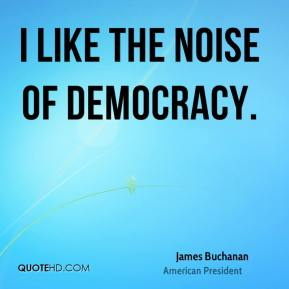 James Buchanan - I like the noise of democracy.