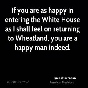 James Buchanan - If you are as happy in entering the White House as I shall feel on returning to Wheatland, you are a happy man indeed.