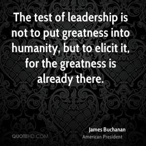 James Buchanan - The test of leadership is not to put greatness into humanity, but to elicit it, for the greatness is already there.