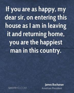 James Buchanan - If you are as happy, my dear sir, on entering this house as I am in leaving it and returning home, you are the happiest man in this country.