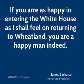 James Buchanan - If you arre as happy in entering the White House as I shall feel on returning to Wheatland, you are a happy man indeed.