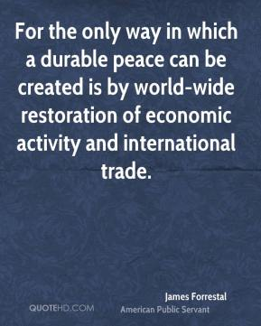 James Forrestal - For the only way in which a durable peace can be created is by world-wide restoration of economic activity and international trade.
