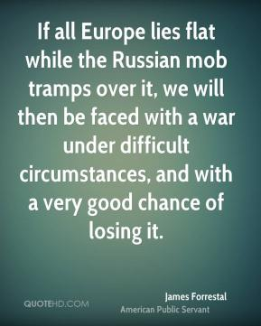 James Forrestal - If all Europe lies flat while the Russian mob tramps over it, we will then be faced with a war under difficult circumstances, and with a very good chance of losing it.