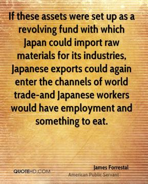 James Forrestal - If these assets were set up as a revolving fund with which Japan could import raw materials for its industries, Japanese exports could again enter the channels of world trade-and Japanese workers would have employment and something to eat.