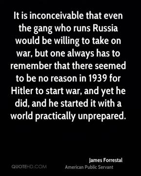 James Forrestal - It is inconceivable that even the gang who runs Russia would be willing to take on war, but one always has to remember that there seemed to be no reason in 1939 for Hitler to start war, and yet he did, and he started it with a world practically unprepared.