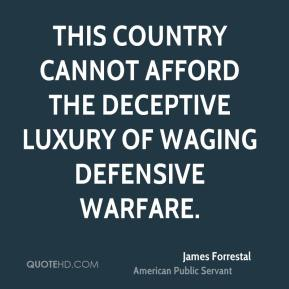 James Forrestal - This country cannot afford the deceptive luxury of waging defensive warfare.