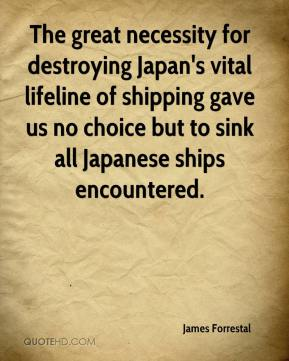 James Forrestal - The great necessity for destroying Japan's vital lifeline of shipping gave us no choice but to sink all Japanese ships encountered.
