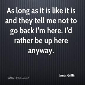 James Griffin - As long as it is like it is and they tell me not to go back I'm here. I'd rather be up here anyway.
