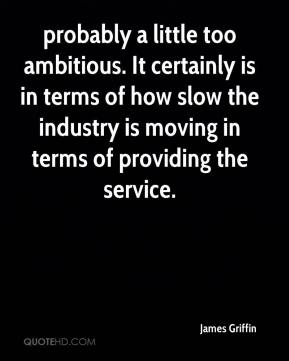 James Griffin - probably a little too ambitious. It certainly is in terms of how slow the industry is moving in terms of providing the service.
