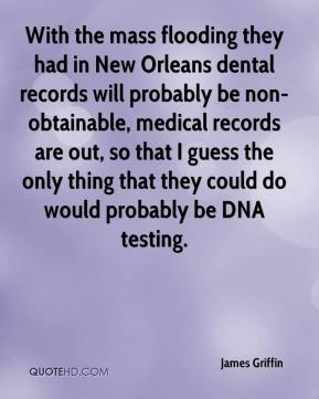 James Griffin - With the mass flooding they had in New Orleans dental records will probably be non-obtainable, medical records are out, so that I guess the only thing that they could do would probably be DNA testing.
