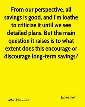 James Klein - From our perspective, all savings is good, and I'm loathe to criticize it until we see detailed plans. But the main question it raises is to what extent does this encourage or discourage long-term savings?